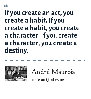 André Maurois: If you create an act, you create a habit. If you create a habit, you create a character. If you create a character, you create a destiny.