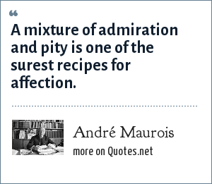 André Maurois: A mixture of admiration and pity is one of the surest recipes for affection.