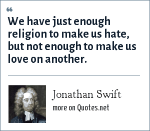 Jonathan Swift: We have just enough religion to make us hate, but not enough to make us love on another.