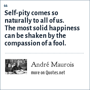 André Maurois: Self-pity comes so naturally to all of us. The most solid happiness can be shaken by the compassion of a fool.