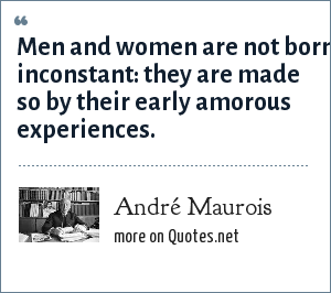 André Maurois: Men and women are not born inconstant: they are made so by their early amorous experiences.