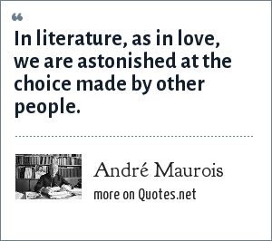 André Maurois: In literature, as in love, we are astonished at the choice made by other people.