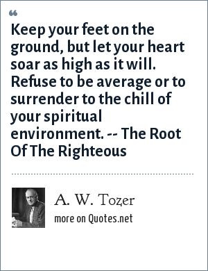 A. W. Tozer: Keep your feet on the ground, but let your heart soar as high as it will. Refuse to be average or to surrender to the chill of your spiritual environment. -- The Root Of The Righteous