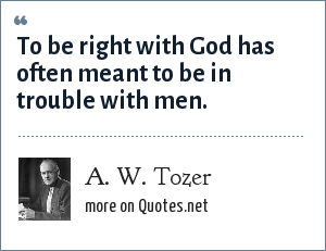 A. W. Tozer: To be right with God has often meant to be in trouble with men.