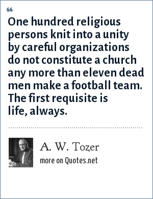 A. W. Tozer: One hundred religious persons knit into a unity by careful organizations do not constitute a church any more than eleven dead men make a football team. The first requisite is life, always.