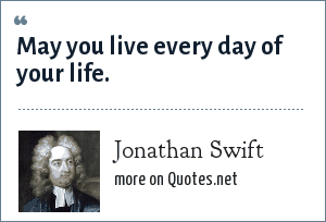 Jonathan Swift: May you live every day of your life.