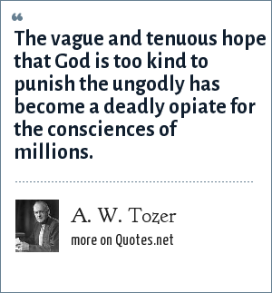 A. W. Tozer: The vague and tenuous hope that God is too kind to punish the ungodly has become a deadly opiate for the consciences of millions.