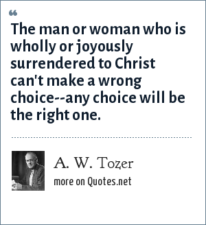 A. W. Tozer: The man or woman who is wholly or joyously surrendered to Christ can't make a wrong choice--any choice will be the right one.