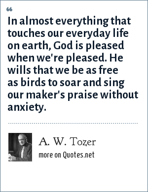 A. W. Tozer: In almost everything that touches our everyday life on earth, God is pleased when we're pleased. He wills that we be as free as birds to soar and sing our maker's praise without anxiety.