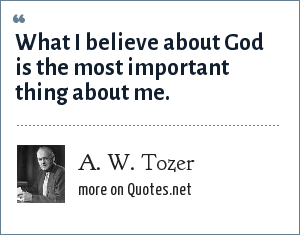 A. W. Tozer: What I believe about God is the most important thing about me.