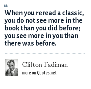 Clifton Fadiman: When you reread a classic, you do not see more in the book than you did before; you see more in you than there was before.