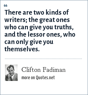 Clifton Fadiman: There are two kinds of writers; the great ones who can give you truths, and the lessor ones, who can only give you themselves.
