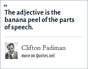 Clifton Fadiman: The adjective is the banana peel of the parts of speech.
