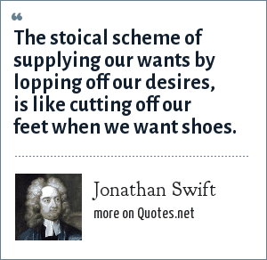 Jonathan Swift: The stoical scheme of supplying our wants by lopping off our desires, is like cutting off our feet when we want shoes.