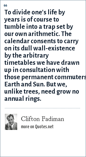 Clifton Fadiman: To divide one's life by years is of course to tumble into a trap set by our own arithmetic. The calendar consents to carry on its dull wall-existence by the arbitrary timetables we have drawn up in consultation with those permanent commuters, Earth and Sun. But we, unlike trees, need grow no annual rings.