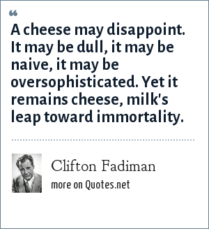 Clifton Fadiman: A cheese may disappoint. It may be dull, it may be naive, it may be oversophisticated. Yet it remains cheese, milk's leap toward immortality.