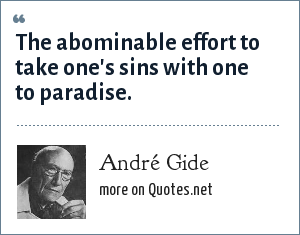 André Gide: The abominable effort to take one's sins with one to paradise.