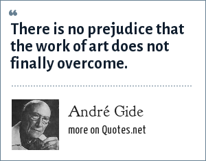 André Gide: There is no prejudice that the work of art does not finally overcome.