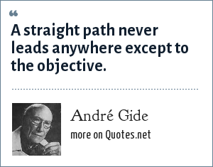 André Gide: A straight path never leads anywhere except to the objective.