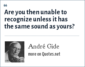 André Gide: Are you then unable to recognize unless it has the same sound as yours?
