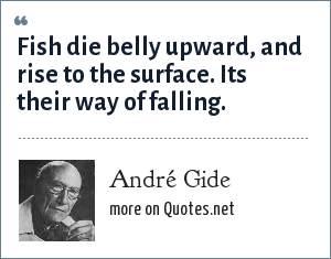 André Gide: Fish die belly upward, and rise to the surface. Its their way of falling.