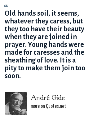André Gide: Old hands soil, it seems, whatever they caress, but they too have their beauty when they are joined in prayer. Young hands were made for caresses and the sheathing of love. It is a pity to make them join too soon.