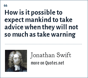 Jonathan Swift: How is it possible to expect mankind to take advice when they will not so much as take warning