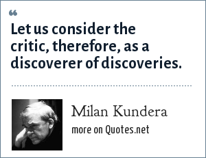 Milan Kundera: Let us consider the critic, therefore, as a discoverer of discoveries.