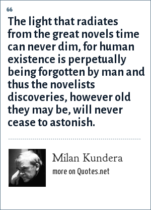 Milan Kundera: The light that radiates from the great novels time can never dim, for human existence is perpetually being forgotten by man and thus the novelists discoveries, however old they may be, will never cease to astonish.