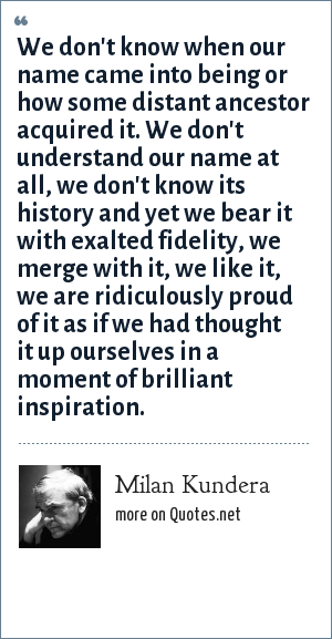 Milan Kundera: We don't know when our name came into being or how some distant ancestor acquired it. We don't understand our name at all, we don't know its history and yet we bear it with exalted fidelity, we merge with it, we like it, we are ridiculously proud of it as if we had thought it up ourselves in a moment of brilliant inspiration.