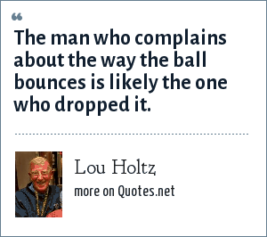 Lou Holtz: The man who complains about the way the ball bounces is likely the one who dropped it.