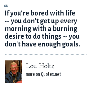 Lou Holtz: If you're bored with life -- you don't get up every morning with a burning desire to do things -- you don't have enough goals.