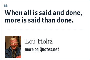 Lou Holtz: When all is said and done, more is said than done.