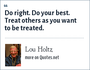 Lou Holtz: Do right. Do your best. Treat others as you want to be treated.