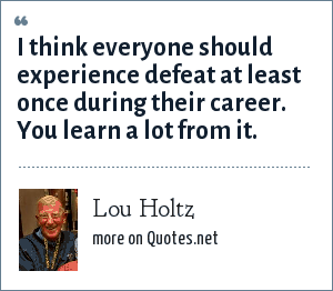 Lou Holtz: I think everyone should experience defeat at least once during their career. You learn a lot from it.