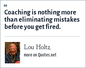 Lou Holtz: Coaching is nothing more than eliminating mistakes before you get fired.
