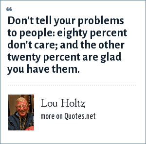 Lou Holtz: Don't tell your problems to people: eighty percent don't care; and the other twenty percent are glad you have them.