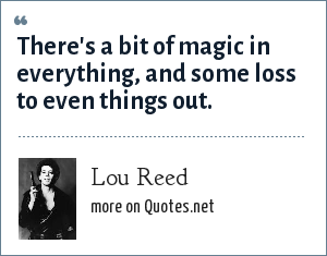 Lou Reed: There's a bit of magic in everything, and some loss to even things out.
