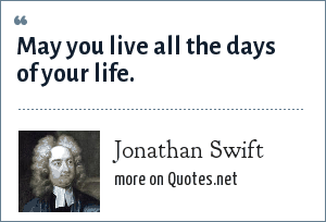 Jonathan Swift: May you live all the days of your life.