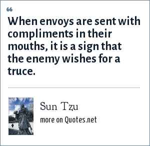 Sun Tzu: When envoys are sent with compliments in their mouths, it is a sign that the enemy wishes for a truce.