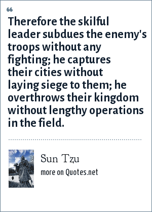 Sun Tzu: Therefore the skilful leader subdues the enemy's troops without any fighting; he captures their cities without laying siege to them; he overthrows their kingdom without lengthy operations in the field.