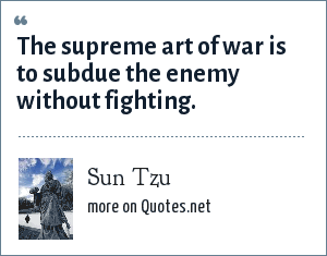 Sun Tzu: The supreme art of war is to subdue the enemy without fighting.