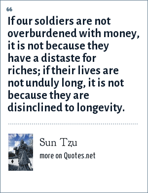 Sun Tzu: If our soldiers are not overburdened with money, it is not because they have a distaste for riches; if their lives are not unduly long, it is not because they are disinclined to longevity.