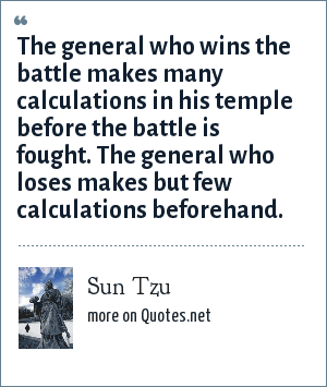 Sun Tzu: The general who wins the battle makes many calculations in his temple before the battle is fought. The general who loses makes but few calculations beforehand.