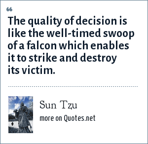 Sun Tzu: The quality of decision is like the well-timed swoop of a falcon which enables it to strike and destroy its victim.