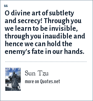 Sun Tzu: O divine art of subtlety and secrecy! Through you we learn to be invisible, through you inaudible and hence we can hold the enemy's fate in our hands.