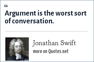 Jonathan Swift: Argument is the worst sort of conversation.