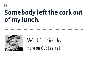 W. C. Fields: Somebody left the cork out of my lunch.