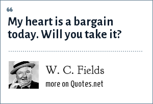 W. C. Fields: My heart is a bargain today. Will you take it?