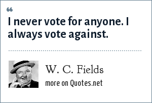 W. C. Fields: I never vote for anyone. I always vote against.